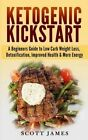 Ketogenic Kickstart: A Beginners Guide to Low Carb Weight Loss, Detoxification, Improved Health & More Energy by Scott James (Paperback / softback, 2014)