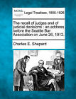 The Recall of Judges and of Judicial Decisions: An Address Before the Seattle Bar Association on June 26, 1912. by Charles E Shepard (Paperback / softback, 2010)