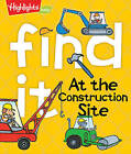 Find it! At the Construction Site by Highlights Press (Board book, 2016)