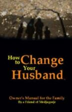 How to Change Your Husband : Owner's Manual for the Family by A Friend of...