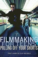 Filmmaking for Teens : Pulling off Your Shorts by Clayton Nichols and Troy...