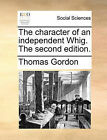 The Character of an Independent Whig. the Second Edition. by Dr. Thomas Gordon (Paperback / softback, 2010)