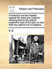 A Historical and Law Treatise Against the Jews and Judaism: Shewing That by the Antient Esablish'd Laws of the Land, No Jew Hath Any Right to Live in England, ... by B B, B B B (Paperback / softback, 2010)