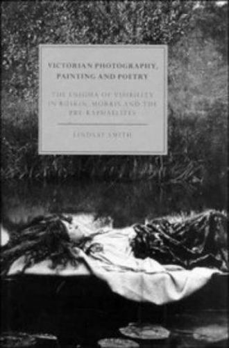 Victorian Photography, Painting and Poetry : The Enigma of Visibility in Rusk...