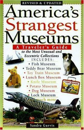 America's Strangest Museums: A Traveler's Guide to the Most Unusual and