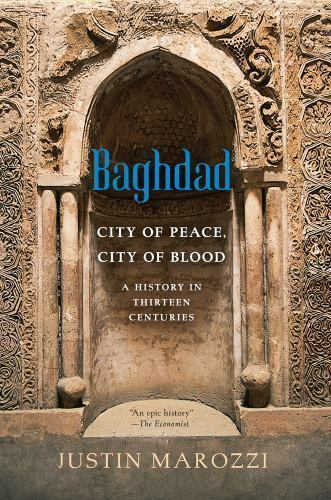 Baghdad: City of Peace, City of Blood--A History in Thirteen Centuries by Maroz