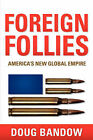 Foreign Follies: America's New Global Empire by Doug Bandow (Paperback / softback, 2006)