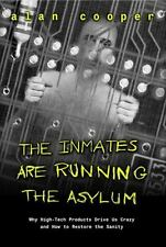 The Inmates Are Running the Asylum : Why High Tech Products Drive Us Crazy and H