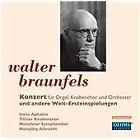 Walter Braunfels - : Konzert für Orgel, Knabenchor und Orchester und andere Welt-Ersteinspeilungen (2012)