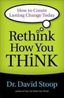 Rethink How You Think: How to Create Lasting Change Today by David Stoop (Paperback, 2014)