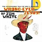 Jim White Wrong Eyed Jesus Mysterious Tale Of HO