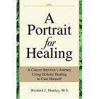A Portrait for Healing: A Cancer Survivor's Journey Using Holistic Healing to Cure Himself by Richard J Manley (Paperback / softback, 2002)