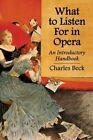 What to Listen for in Opera: An Introductory Handbook by Charles R. Beck (Paperback, 2014)
