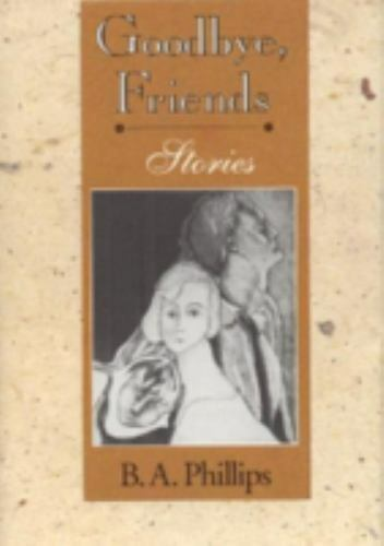 Goodbye, Friends : Stories by B. A. Phillips 1st Edition Autographed Copy