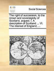 The Right of Succession, to the Crown and Sovereignity of Scotland, Argued. I. a Description of Scotland ... VI. the Interest of England, ... by Multiple Contributors (Paperback / softback, 2010)