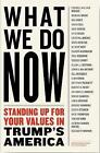 What We Do Now: (21) Progressivess on Standing Up for Your Values in Trump's America by Melville House Publishing (Paperback, 2017)