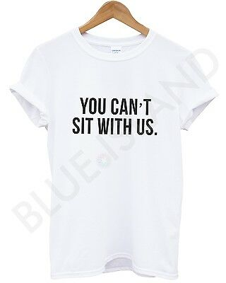 YOU CAN'T SIT WITH US WHITE MEAN GIRLS TUMBLR DOPE SWAG T SHIRT MEN GIRL WOMEN