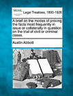 A Brief on the Modes of Proving the Facts Most Frequently in Issue or Collaterally in Question on the Trial of Civil or Criminal Cases. by Austin Abbott (Paperback / softback, 2010)