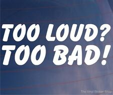 TOO LOUD? TOO BAD! Funny Car/Window/Bumper JDM EURO Vinyl Sticker/Decal
