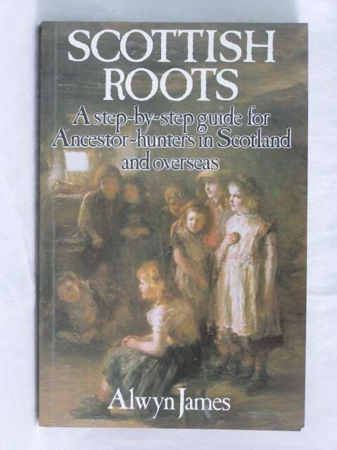 Scottish Roots: Step-by-step Guide for Ancestor-hunters in Scotland and Overseas