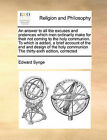 An Answer to All the Excuses and Pretences Which Men Ordinarily Make for Their Not Coming to the Holy Communion. to Which Is Added, a Brief Account of the End and Design of the Holy Communion the Thirty-Sixth Edition, Corrected by Edward Synge (Paperback / softback, 2010)