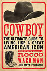 Cowboy: The Ultimate Guide to Living Like a Great American Icon by Rocco Wachman, Matthew A. Pellegrini (Paperback, 2010)