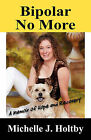 Bipolar No More: A Memoir of Hope and Recovery by Michelle J Holtby (Paperback / softback, 2008)