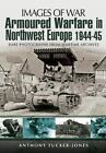 Armoured Warfare in Northwest Europe 1944-1945 : Rare Photographs from Wartime Archives by Anthony Tucker-Jones (2013, Paperback)
