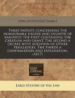 Three Patents Concerning the Honourable Degree and Dignitie of Baronets the First Containing the Creation and Grant. the Second a Decree with Addition of Other Priuiledges. the Thirde a Confirmation and Explanation. (1617) by King Of England James I (Paperback / softback, 2010)