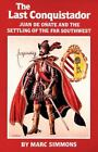 The Oklahoma Western Biographies: The Last Conquistador : Juan de Onate and the Settling of the Far Southwest 2 by Marc Simmons (1993, Paperback)