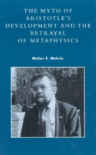 The Myth of Aristotle's Development : The Betrayal of Metaphysics by Walter...