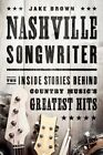 Nashville Songwriter: The Inside Stories Behind Country Music's Greatest Hits by Jake Brown (Paperback, 2014)