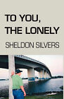 To You, The Lonely by Sheldon Silvers (Hardback, 2008)