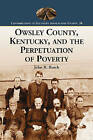 Owsley County, Kentucky, and the Perpetuation of Poverty by John R. Burch (Paperback, 2007)