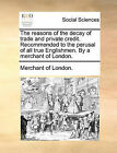 The Reasons of the Decay of Trade and Private Credit. Recommended to the Perusal of All True Englishmen. by a Merchant of London. by Of London Merchant of London (Paperback / softback, 2010)