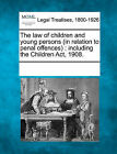 The Law of Children and Young Persons (in Relation to Penal Offences): Including the Children ACT, 1908. by Gale, Making of Modern Law (Paperback / softback, 2011)