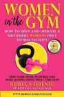 Women in the Gym: How to Open and Operate a Successful Womans Only Fitness Facility by Rebecca Ferente (Paperback / softback, 2015)