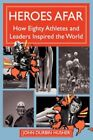 Heroes Afar How Eighty Athletes and Leaders Inspired The World 9780595452538