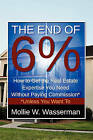 The End of 6%: How to Get the Real Estate Expertise You Need Without Paying Commission* *Unless You Want to by Mollie W Wasserman (Paperback / softback, 2010)