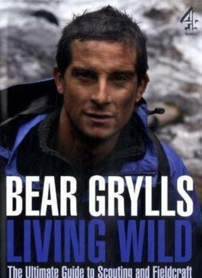 Living Wild: The Ultimate Guide to Scouting and Fieldcraft,Bear Grylls