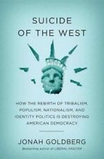 Suicide of the West : How the Rebirth of Nationalism, Populism, and Identity Politics Is Destroying American Democracy by Jonah Goldberg (2018, Hardcover)