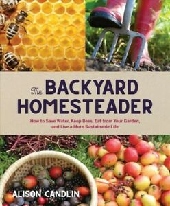 Backyard Homesteader : How to Save Water, Keep Bees, Eat from Your Garden, an...