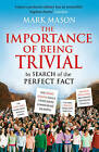 The Importance of Being Trivial: In Search of the Perfect Fact by Mark Mason (Paperback, 2009)