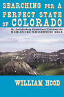 Searching for a Perfect State of Colorado: My Enlightening Experience Crossing the Weminuche Wilderness Area by William Hood (Paperback, 2008)