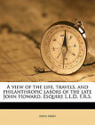 A View of the Life, Travels, and Philanthropic Labors of the Late John Howard, Esquire L.L.D. F.R.S. by John Aikin (Paperback / softback, 2010)