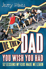 Be the Dad You Wish You Had!: 52 Lessons My Kids Made Me Learn by Jerry Hines (Paperback, 2011)