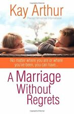 A Marriage Without Regrets : No matter where you are or where you've been, you can Have¿ by Kay Arthur (2007, Paperback)