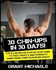 30 Chin-Ups in 30 Days!: The Illustrated Step-By-Step Guide to Fast Muscle and Strength Gains Using Your Own Bodyweight by Grant Michaels (Paperback / softback, 2013)