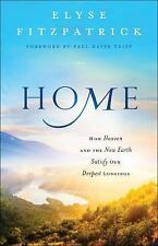 Home : How Heaven and the New Earth Satisfy Our Deepest Longings by Elyse...