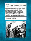 Corporation Finance: A Study of the Principles and Methods of the Management of the Finances of Corporations in the United States, with Special Reference to the Valuation of Corporation Securities. by Thomas L Greene (Paperback / softback, 2010)